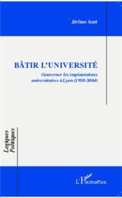 Bâtir l'université ; gouverner les implantations universitaires à Lyon (1958-2004) - Couverture - Format classique