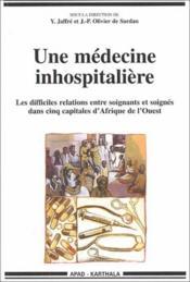 Une médecine inhospitalière ; les mauvaises relations entre soignants et soignés dans cinq capitales d'Afrique de l'Ouest - Couverture - Format classique