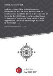 Arrêt du conseil d'Etat qui confirme deux sentences des élus de Niort, et condamne Ph. Cherbonneau, marchand de vin et d'eau-de-vie, en l'amende de 1500 livres et en la confiscation de 51 bariques d'eau-de-vie, faute par lui d' avoir rapporté des certificats de décharge du lieu de la destination [Edition de 1724] - Couverture - Format classique
