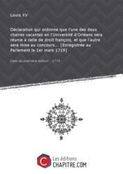 Déclaration qui ordonne que l'une des deux chaires vacantes en l'Université d'Orléans sera réunie à celle de droit françois, et que l'autre sera mise au concours... [Enregistrée au Parlement le 1er mars 1719] [Edition de 1719] - Couverture - Format classique