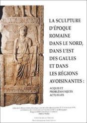 Sculpture d'époque romaine dans nord, dans l'est des gaules et dans les régions avoisinantes : acquis et problématiques actuelles - Couverture - Format classique