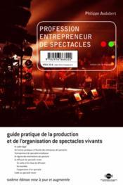 Profession entrepreneur de spectacle ; guide pratique de la production et de l'organisation de spectacles vivants ; sixième édition mise à jour et augmentée - Couverture - Format classique