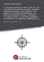 J.-J. Rousseau peint par lui-même. Tome 3 / ; ses Confessions avec des notes nouvelles ; Rousseau juge de Jean-Jacques, ou ses Dialogues ; ses lettres à M. le président de Malesherbes ; les Rêveries du promeneur solitaire ; ses lettres à M. le pasteur Vernes ; un nouveau supplément à ses mémoires et un appendice. Augmentés de l'éloge de J.-J. Rousseau, ou examen de sa philosophie... par M. le Cte d'Escherny,... de notes curieuses... par M*** [de Musset-Pathay]... [édition 1819] - Couverture - Format classique