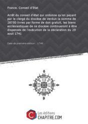 Arrêt du conseil d'état qui ordonne qu'en payant par le clergé du diocèse de Verdun la somme de 28750 livres par forme de don gratuit, les biens ecclésiastiques de ce diocèse continueront à être dispensés de l'exécution de la déclaration du 29 aout 1741 [Edition de 1748] - Couverture - Format classique