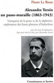 Alexandre Yersin, un passe-muraille (1863-1943) ; vainqueur de la peste et de la diphtérie, explorateur des hauts plateaux d'Indochine - Couverture - Format classique