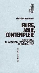 Faire,agir,contempler ; contrepoint à la condition d el'homme moderne de Hannah Arendt - Intérieur - Format classique