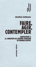 Faire,agir,contempler ; contrepoint à la condition d el'homme moderne de Hannah Arendt - Couverture - Format classique