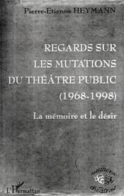 Regards Sur Les Mutations Du Theatre Public 1968-1998 ; La Memoire Et Le Desir - Couverture - Format classique