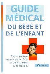 Guide médical du bébé et de l'enfant ; tout ce que vous devez et pouvez faire en cas d'accidents ou de maladies - Couverture - Format classique