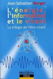 L'énergie, l'information et le vivant ; la trilogie de l'être vivant - Couverture - Format classique