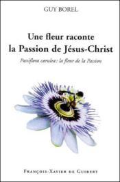 Une fleur raconte la passion de Jésus-Christ ; passiflora caerulea : la fleur de la passion - Couverture - Format classique