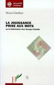 La jouissance prise aux mots ou la sublimation chez Georges Bataille - Couverture - Format classique