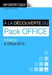 Informatique ; à la découverte du pack Office ; initiation à Office 2010 ; toutes formations - Couverture - Format classique