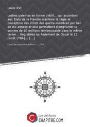 Lettres patentes en forme d'édit... qui accordent aux Etats de la Flandre maritime la régie et perception des droits des quatre-membres par bail de dix années et leur permettent d'emprunter la somme de 10 millions remboursable dans le même terme... Registrées au Parlement de Douai le 13 [août 1784]... [Edition de 1784] - Couverture - Format classique