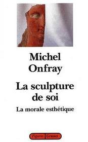 La sculpture de soi ; la morale esthétique - Intérieur - Format classique