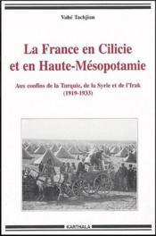 La France en Cilicie et en Haute-Mésopotamie ; aux confins de la Turquie, de la SYrie et de l'Irak (1919-1933) - Couverture - Format classique