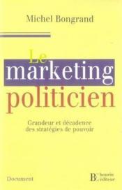 Le marketing politicien ; grandeur et décadence des stratégies du pouvoir - Couverture - Format classique