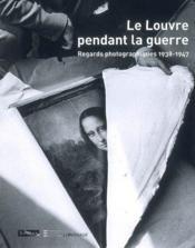 Le Louvre pendant la guerre ; regards photographiques 1938-1947 - Couverture - Format classique