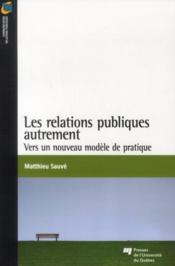 Les relations publiques autrement ; vers un nouveau modèle de pratique - Couverture - Format classique