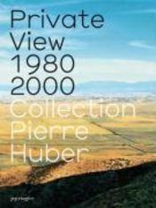 Private view 1980-2000 ; collection pierre huber - Couverture - Format classique