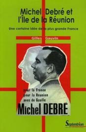 Michel Debré et l'Ile de la Réunion ; une certaine idée de la plus grande France - Couverture - Format classique