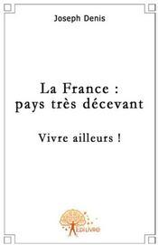 La France : pays très décevant ; vivre ailleurs ! - Couverture - Format classique