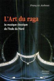 L'art du raga ; la musique classique de l'Inde du nord - Couverture - Format classique