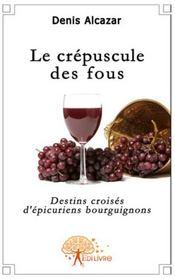 Le crépuscule des fous ; destins croisés d'épicuriens bourguignons - Couverture - Format classique