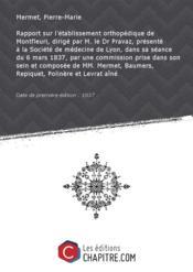 Rapport sur l'établissement orthopédique de Montfleuri, dirigé par M. le Dr Pravaz, présenté à la Société de médecine de Lyon, dans sa séance du 6 mars 1837, par une commission prise dans son sein et composée de MM. Mermet, Baumers, Repiquet, Polinère et Levrat aîné [Edition de 1837] - Couverture - Format classique