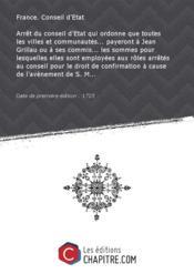 Arrêt du conseil d'Etat qui ordonne que toutes les villes et communautés... payeront à Jean Grillau ou à ses commis... les sommes pour lesquelles elles sont employées aux rôles arrêtés au conseil pour le droit de confirmation à cause de l'avènement de S. M... [Edition de 1725] - Couverture - Format classique