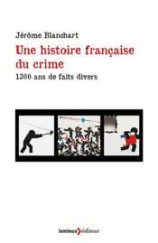 Une histoire francaise du crime ; 1300 ans de faits divers - Couverture - Format classique