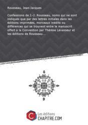 Confessions de J.-J. Rousseau, noms qui ne sont indiqués que par des lettres initiales dans les éditions imprimées, morceaux inédits ou différences qui se trouvent entre le manuscrit offert à la Convention par Thérèse Levasseur et les éditions de Rousseau... - Couverture - Format classique