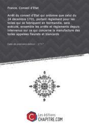 Arrêt du conseil d'Etat qui ordonne que celui du 24 décembre 1701, portant règlement pour les toiles qui se fabriquent en Normandie, sera exécuté, ensemble les arrêts et règlements depuis intervenus sur ce qui concerne la manufacture des toiles appelées fleurets et blancards [Edition de 1717] - Couverture - Format classique