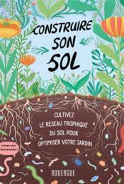 Construire son sol ; cultivez le réseau trophique du sol pour optimiser votre jardin - Couverture - Format classique
