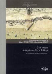 Jean Laignel Antiquitez du Havre de Grâce ; une histoire du Havre inédite écrite en 1712 - Couverture - Format classique