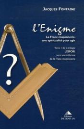 L'énigme ; la Franc-maçonnerie, une spiritualité pour agir t.1 ; l'espoir , vers une réforme de la Franc-maçonnerie - Couverture - Format classique