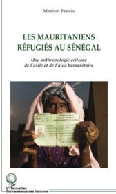 Les mauritaniens réfugiés au Sénégal ; une anthropologie critique de l'asile et de l'aide humanitaire - Couverture - Format classique