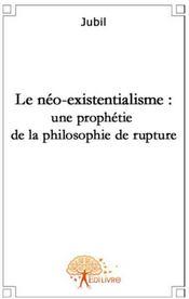 Le néo-existentialisme : une prophétie de la philosophie de rupture - Couverture - Format classique