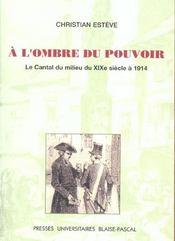 A L'Ombre Du Pouvoir. Le Cantal Du Milieu Du 19e Siecle A 1914 - Intérieur - Format classique