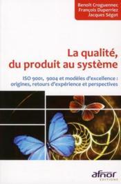 La qualité, du produit au système ; ISO 9001, 9004 et modèles d'excellence : origines, retours d'expérience et perspectives - Couverture - Format classique