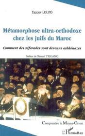 Métamorphose ultra-orthodoxe chez les juifs du Maroc ; comment des séfarades sont devenus ashkénazes - Couverture - Format classique