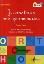Je construis ma grammaire ; premier cahier pour les débutants de tout âge, les élèves en difficulté, les dyslexiques - Couverture - Format classique