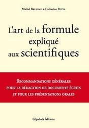 L'art de la formule expliqué aux scientifiques ; recommandations générales pour la rédaction de documents écrits et pour les présentations orales - Intérieur - Format classique