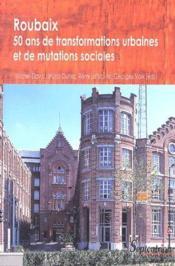 Roubaix ; 50 ans de transformations urbaines et de mutations sociales - Couverture - Format classique