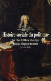 Histoire sociale du politique ; les villes de l'Ouest atlantique français à l'époque moderne (XVIe-XVIIIe siècle) - Couverture - Format classique