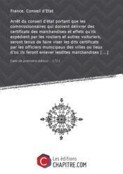 Arrêt du conseil d'état portant que les commissionnaires qui doivent délivrer des certificats des marchandises et effets qu'ils expédient par les rouliers et autres voituriers, seront tenus de faire viser les dits certificats par les officiers municipaux des villes ou lieux d'où ils feront enlever lesdites marchandises [Edition de 1721] - Couverture - Format classique