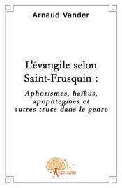 L'évangile selon Saint-Frusquin ; aphorismes, haïkus, apophtegmes et autres trucs du genre - Intérieur - Format classique