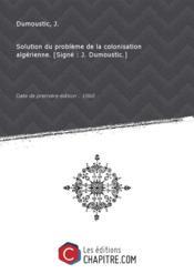 Solution du problème de la colonisation algérienne. [Signé : J. Dumoustic.] [Edition de 1860] - Couverture - Format classique