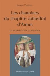 Les chanoines du chapitre cathédral d'Autun ; du XIe siècle à la fin du XIVe siècle - Couverture - Format classique