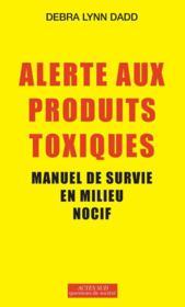 Alerte aux produits toxiques ; manuel de survie en milieu nocif - Couverture - Format classique